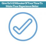 Give Us 5-12 Minutes Of Your Times To Make Your Experience Better