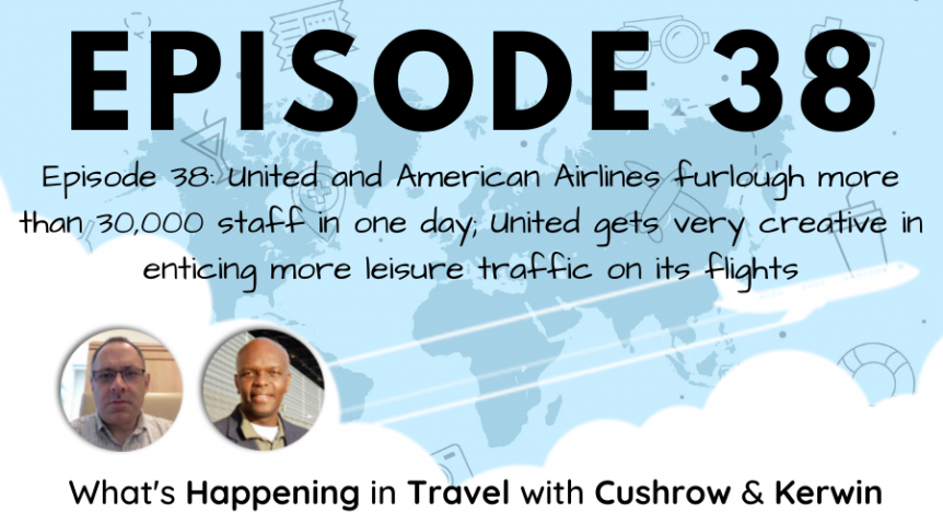 Episode 38: What's Happening in Travel - United and American Airlines furlough more than 30,000 staff in one day; United gets very creative in enticing more leisure traffic on its flights